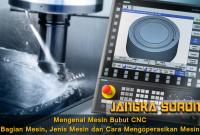 Mengenal Mesin Bubut CNC: Bagian Mesin, Jenis Mesin dan Cara Mengoperasikan Mesin